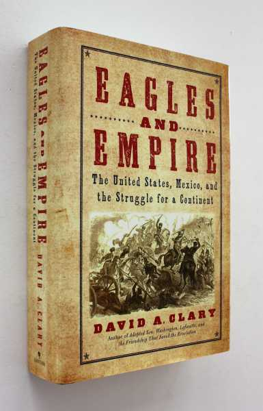 Eagles and Empire: The United States, Mexico, and The Struggle for a Continent, Clary, David A.