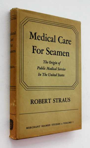Medical Care for Seamen: The Origin of Public Medical Service in the United States, Straus, Robert