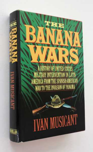 The Banana Wars: A History of United States Military Intervention in Latin America from the Spanish-American War to the Invasion of Panama, Musicant, Ivan