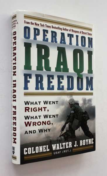 Operation Iraqi Freedom: What Went Right, What Went Wrong, and Why, Boyne, Walter J.