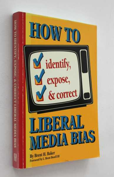 How to Identify, Expose & Correct Liberal Media Bias, Baker, Brent H.