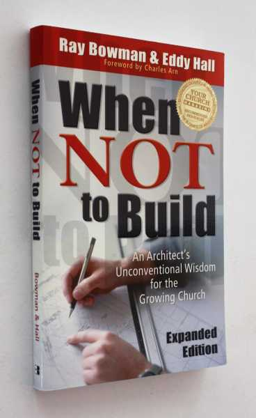 When Not to Build: An Architect's Unconventional Wisdom for the Growing Church, Expanded Edition, Bowman and Eddy Hall, Ray