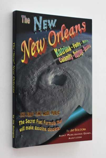 The 'New' New Orleans: Katrina - Folly - Rita, Calamity - Outrage - Destiny & The Secret Fuel Formula that wil make gasoline obsolete, Bologna, Jay