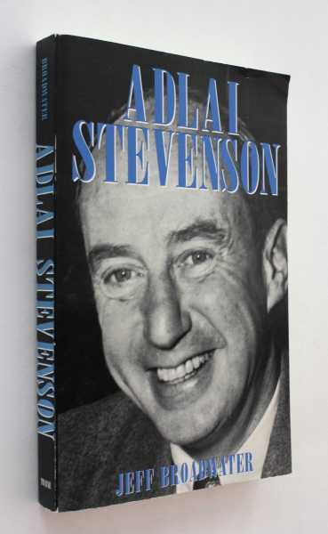 Adlai Stevenson and American Politics: The Odyssey of a Cold War Liberal, Broadwater, Jeff