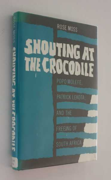 Shouting at the Crocodile: Popo Molefe, Patrick Lekota, and the Freeing of South Africa, Moss, Rose