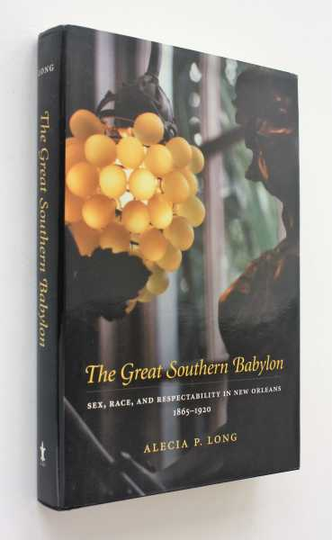 The Great Southern Babylon: Sex, Race, and Respectability in New Orleans 1865-1920, Long, Alecia