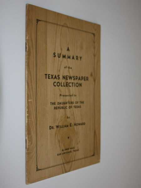 A Summary of the Texas Newspaper Collection: Presented to The Daughters of the Republic of Texas, Howard, Dr. William E.