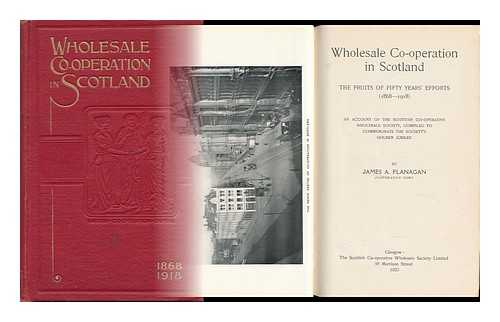 FLANAGAN, JAMES A. - Wholesale Co-Operation in Scotland, the Fruits of Fifty Years' Efforts (1868-1918) an Account of the Scottish Co-Operative Wholesale Society, Compiled to Commemorate the Society's Golden Jubilee