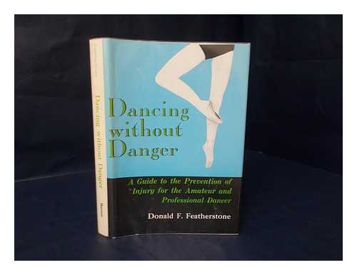FEATHERSTONE, DONALD F. - Dancing Without Danger : the Prevention and Treatment of Ballet Dancing Injuries