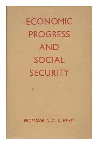 FISHER, ALLAN G. B. (ALLAN GEORGE BARNARD)  (1895-1976) - Economic Progress and Social Security