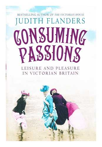 FLANDERS, JUDITH - Consuming passions : leisure and pleasure in Victorian Britain