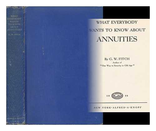 FITCH, G. W. - What Everybody Wants to Know about Annuities, by G. W. Fitch
