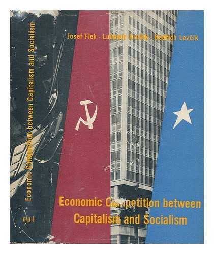 FLEK, JOSEF. LEVCIK, BEDRICH. KRUZIK, LUBOMIR - Economic Competition between Capitalism and Socialism / Josef Flek, Lubomir Kruzik and Bedrich Levcik