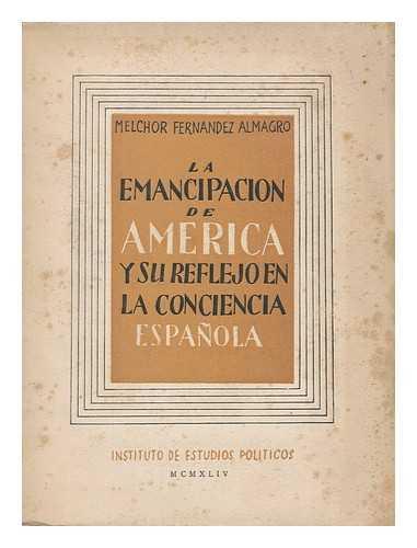 FERNANDEZ ALMAGRO, MELCHOR (1895-1966) - La emancipacion de America y su reflejo en la conciencia espanola