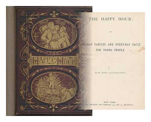 APPLETON AND CO. [PUBLISHER]; GAUCHARD AND FILMER [ENGRAVERS] - The happy hour, or, holiday fancies and every-day facts for young people ; with many illustrations