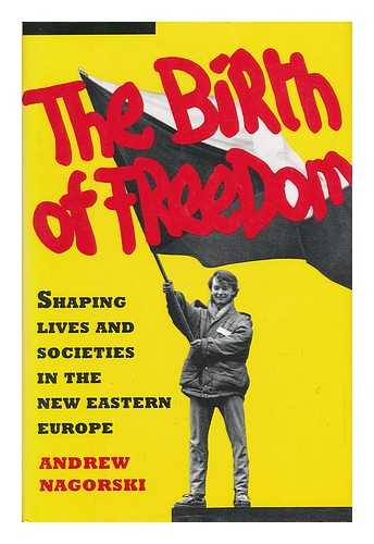 NAGORSKI, ANDREW - The Birth of Freedom : Shaping Lives and Societies in the New Eastern Europe / Andrew Nagorski