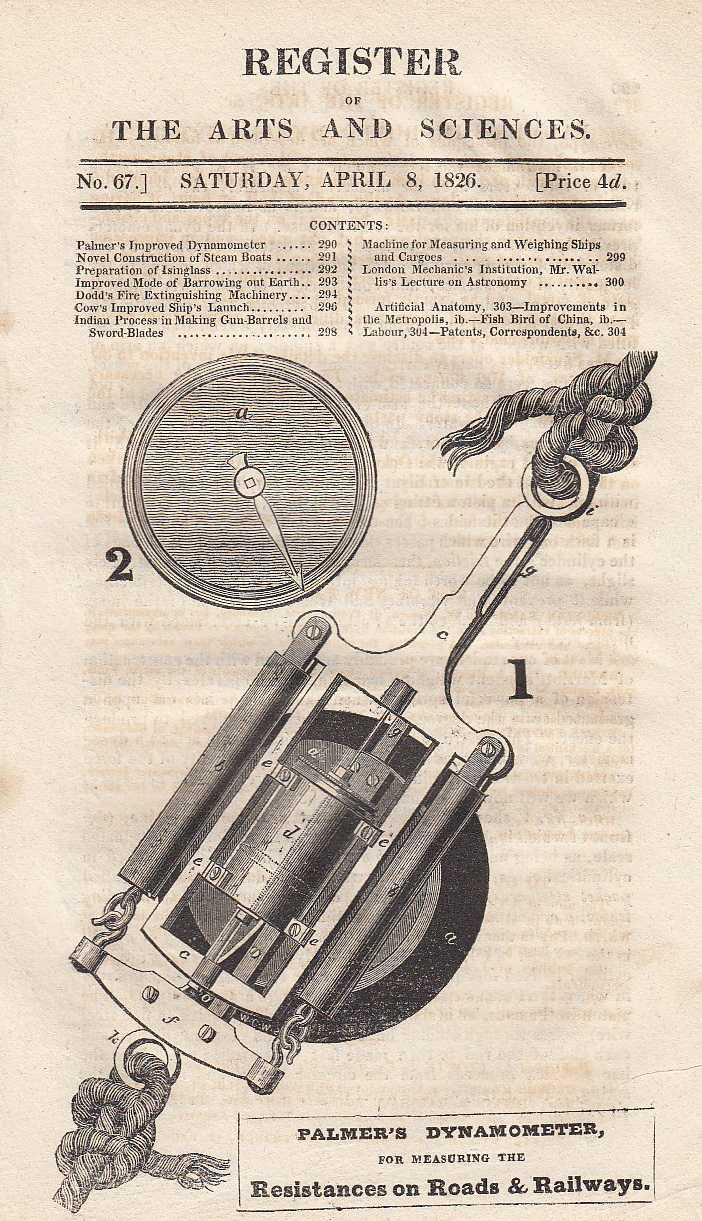 Palmer's improved dynamometer for measuring the Resistance on Roads and Railways, novel construction of steam boats, improved mode of barrowing out earth, Dodd's patent fire extinguishing machinery, Cow's improved ship's launch, Indian method of twisting iron for gun barrels and sword blades, machine for weighing and measuring ships and cargoes and Mr Wallis's first lecture on astronomy. Register of the Arts and Sciences. No. 67., ---.