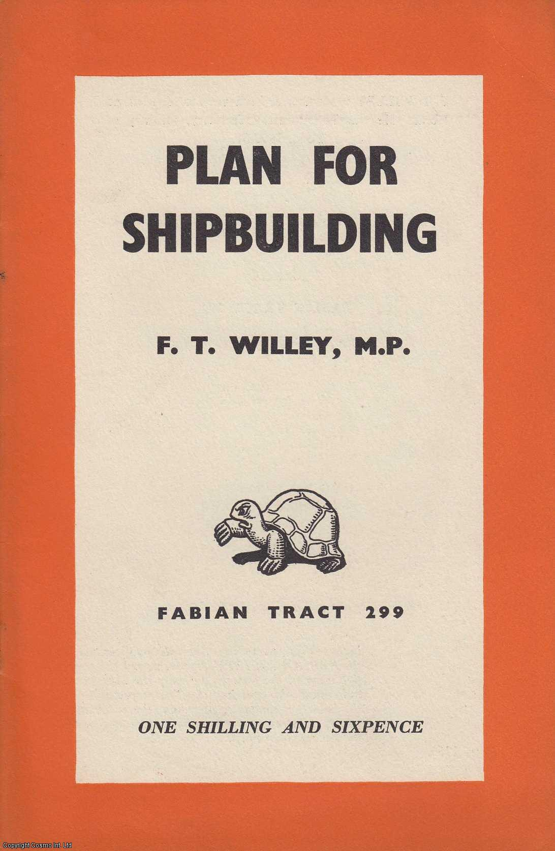 WILLEY, F.T. - Plan for Shipbuilding. [Fabian Tract No.299].