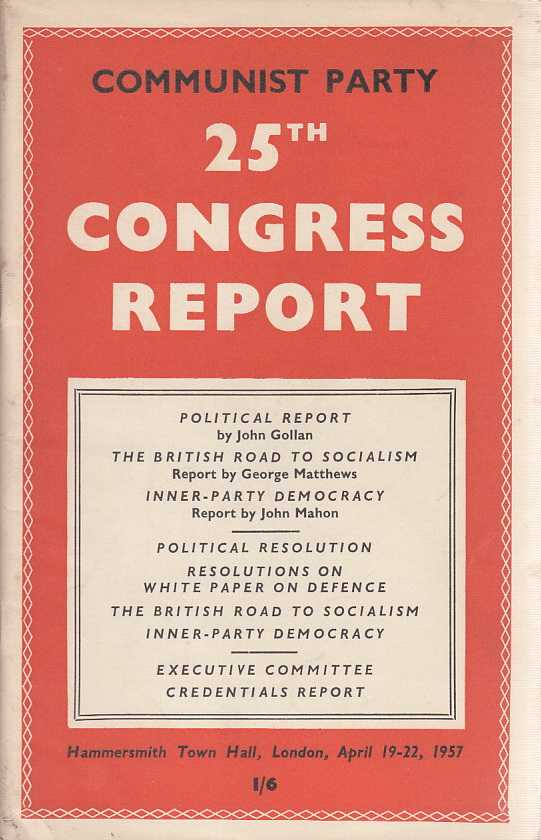 25th Congress Report of the Communist Party, held at Hammersmith Town Hall, April 19 -22, 1957., Gollan, John, George Matthews, John Mahon.