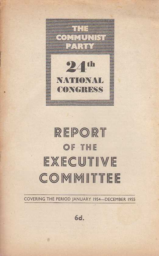 ---. - The Communist Party 24th National Congress. Report of the Executive Committee. January 1954 - Decemeber 1955.
