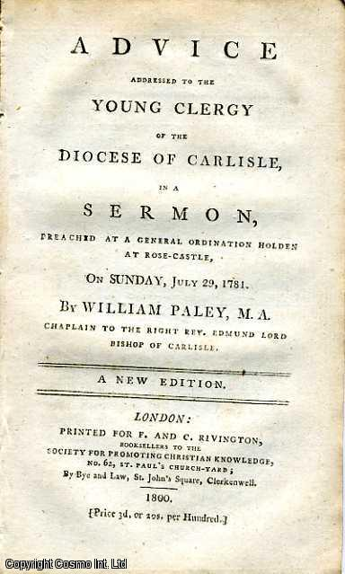 Advice addressed to the Young Clergy of the Diocese of Carlisle, in a Sermon, Preached at a General Ordination Holden at Rose-Castle, on Sunday, July 29, 1781., William Paley, M. A. Chaplain to the Right Rev. Edmund Lord Bishop of Carlisle.