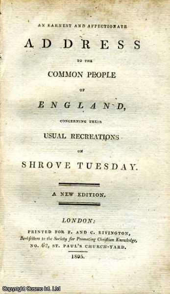 An Earnest and Affectionate Address to the Common People of England, concerning their usual Recreations on Shrove Tuesday., ---.