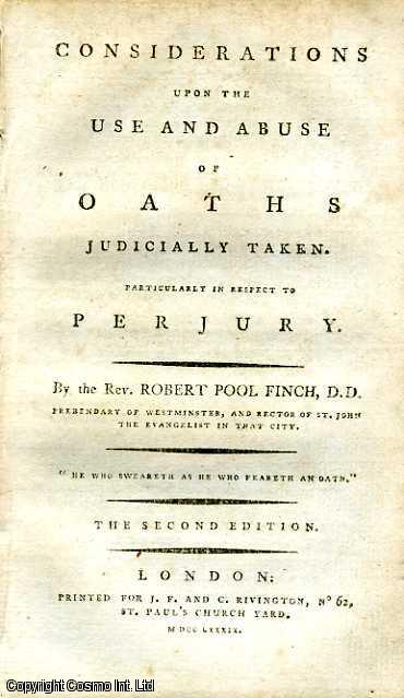 Considerations upon the Use and Abuse of Oaths Judicially Taken. Particularly in Respect to Perjury., Rev. Robert Pool Finch, D. D. Prebendary of Westminster, and Rector of St. John the Evangelist in that city.