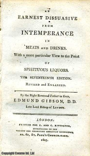 An Earnest Dissuasive from Intemperance in Meats and Drinks. With a more particular View to the Point of Spiritual Liquors., Edmund Gibson, D.D. Late Lord Bishop of London.