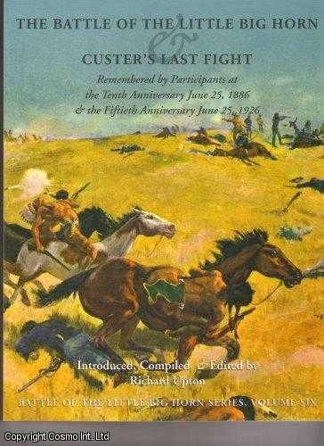 Battle of the Little Big Horn & Custer's Last Fight Remembered by Participants at the Tenth Anniversary, June 25, 1886 and the Fiftieth Anniversary, June 25, 1926. (The Battle of the Little Big Horn Series, Volume VI., Upton., Richard