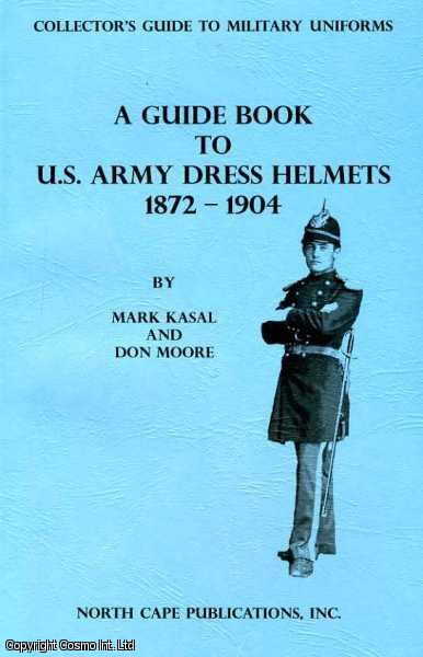 A Guide Book to U. S. Army Dress Helmets 1872-1904., Kasal & Don Moore, Mark