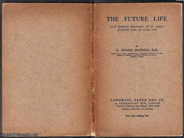 DUDDEN F HOMES - Future Life : Four Sermons Preached at St John's Notting Hill in June 1915