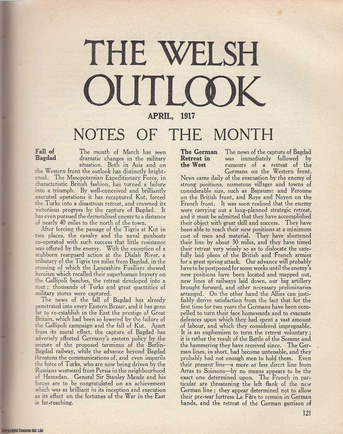 The Welsh Outlook. A Monthly Journal of National Social Progress. April, 1917. Contains; The Oldest British Colony by Mr. A.E. Zimmern; The Health of a Nation; Dafydd Ap Gwilym by T. Gwynn Jones; The Ballad of The Welsh Buccaneers by Alfred Perceval Graves; labour Problems: Guild Socialism; The Spectators Advertisement Section by W. Dyfed Parry; Y Fendith by W.J. Gruffydd; The Germanic Obsession by Miss L. Winstanley; Wales and The Study of Church History by R.T. Jenkins; Classics and The British Citizen by Professor Gilbert Norwood; Industry and Education by Geraldine E. Hodgson., Thomas Jones (Editor)