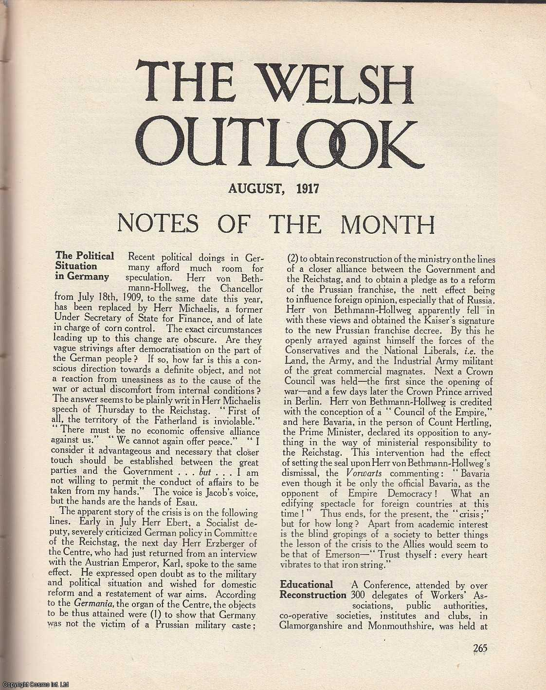 The Welsh Outlook. A Monthly Journal of National Social Progress. August, 1917. Contains; Educational Ideals by Harry R. Reichel; Among The Dunes; A Study in Constructive Politics by E.H.D.; South Wales Railway Systems: A Significant Appointment by D.E.; Julien Lemordant by H.T.E.; Welsh Inn Lore by W.T. Jordan; Labour Problems: The Industrial Situation after The War; The Social Outlook; Mysticism by D.E.; Julia's Tune by P.E.F. Thomas; Songs from Flanders by A.G. Prys-Jones., Thomas Jones (Editor)