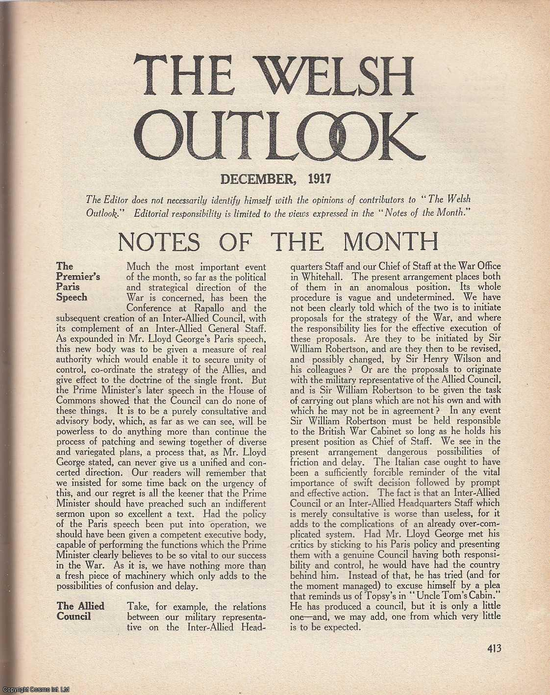 The Welsh Outlook. A Monthly Journal of National Social Progress. December, 1917. Contains; Labour and The Church - A Symposium by D. Emrys Evans; Sinn Fein: The Recent Growth of The Movement; The New Co-Operative Outlook by T.W. Allen; Sir John Prichard-Jones by Vincent Evans; Industrial Unrest report: Criticism by a Cardiff Employer by T.E. Watson; The Prime Minister's Temperance Proposals by Lewis Williams; The Church and The Drink Traffic by J.T. Rhys; Banker, Financier, and Profiteer by Victor Branford; The Welsh President by R.G.B.; Welsh Disendowment: The Effect of The War by J. St. Davids; Labour Problems: Conclusion; The Army and Religion by John David Jones; Shakespearean Drama: Revival in Wales by H.M.V., Thomas Jones (Editor)