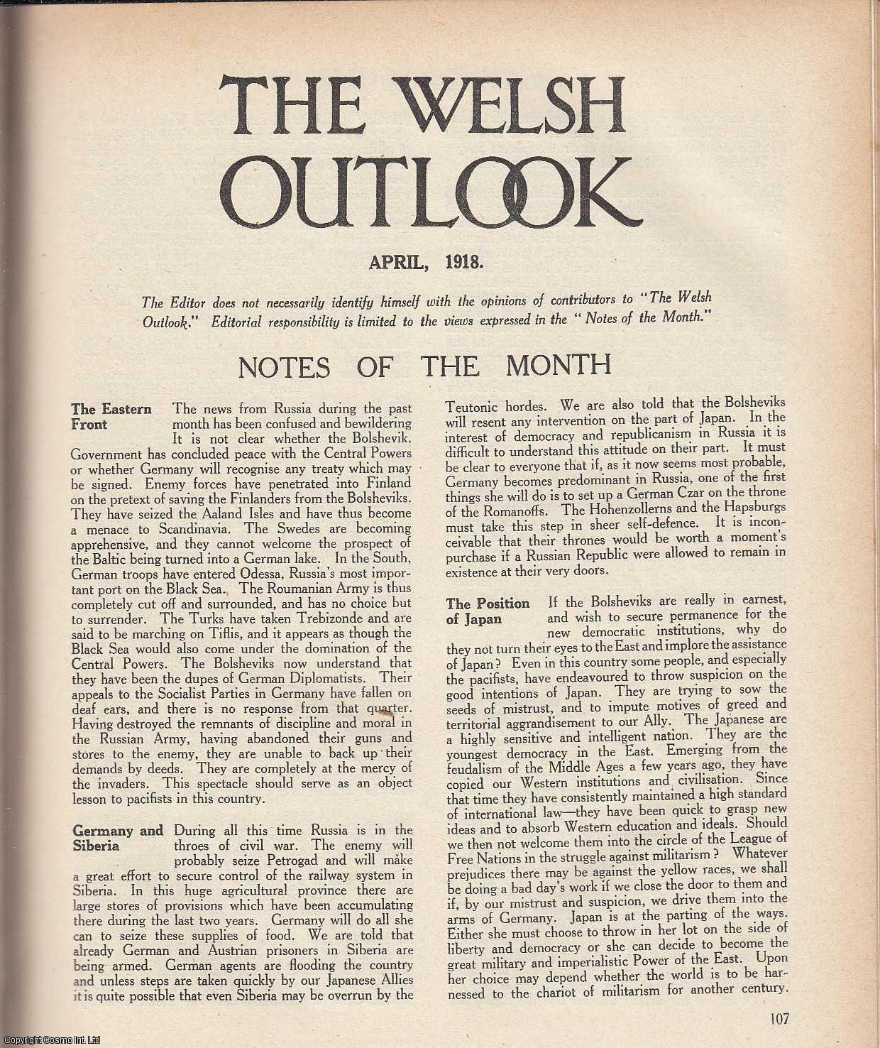 The Welsh Outlook. A Monthly Journal of National Social Progress. April, 1918. Contains; The Political Future of Wales by David Thomas; Labour and Welsh Autonomy; Comments of Welsh Labour Men & others; Nationality and Home Rule by J. Arthur Price; Wales: Its Politics and Economics: Housing, Industrial and Rural by E.T. John; Trench-French by Fred Ambrose; The Church and Labour - A Symposium: The Criticisms Examined by Herbert Morgan; Some of The Royal Welsh by G.J.; Syndicalist Education by R.T. Jenkins., Thomas Jones (Editor)