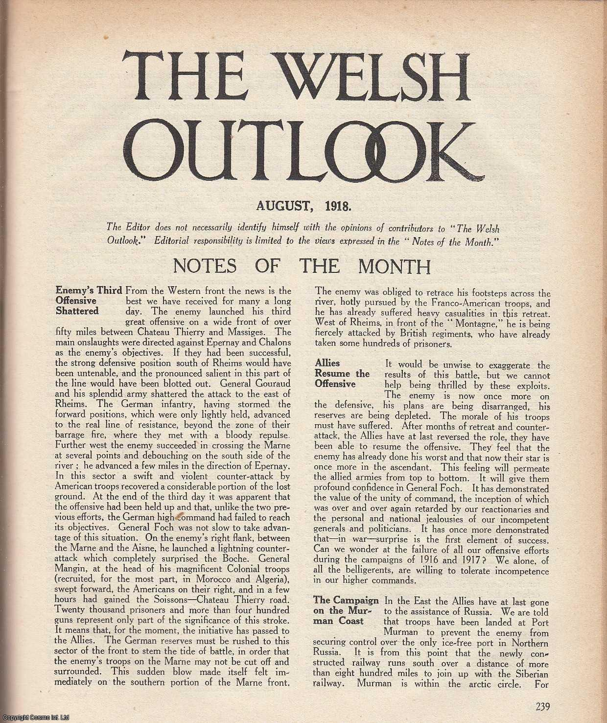 The Welsh Outlook. A Monthly Journal of National Social Progress. August, 1918. Contains; Why not Form The League Now? by David Davies; Dangers of The Political Situation by a Welsh Nationalist; Wales: Its Politics and Economics: The Finance of Federalism by Edward T. John; A Bible-Lover's Lament by Frederick J. Mathias; The National Eisteddfod Cymanfa Ganu by L.J. Roberts; The Governments Housing Policy by D. Lleufer Thomas; Luc Sais by H.M.V., Thomas Jones (Editor)