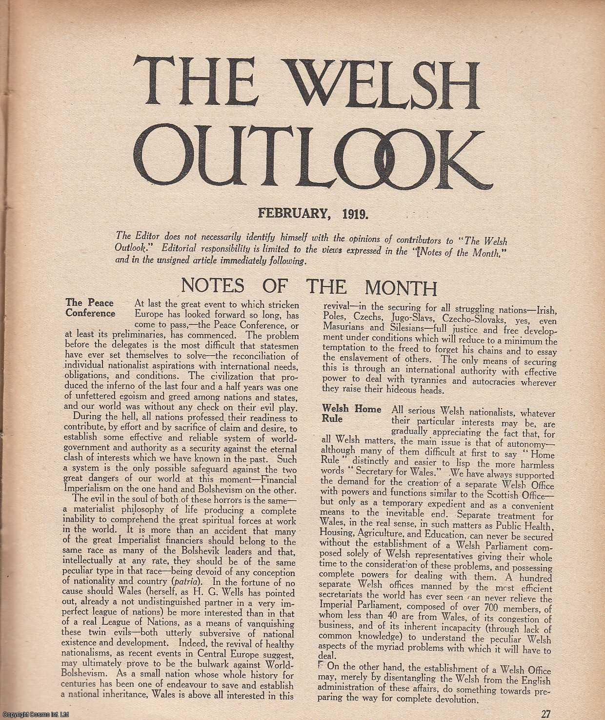 The Welsh Outlook. A Monthly Journal of National Social Progress. February, 1919. Contains; The Outlook: To Win Home Rule: Honor and Honours by Watkin Leyshon; A Working Alliance by Rev. J.H. Howard; A New Britain by Dr. Hugh Walker; A Rebel Poet by J. Arthur Price; Christian Re-Union by Rev. W.F. Phillips; A Campaign of Youth by Rev. Herbert Morgan; Bangor Changes by Principal Sir Harry Reichel; At The Colleges by A.O.R.; Pro Bono Publico., Thomas Jones (Editor)