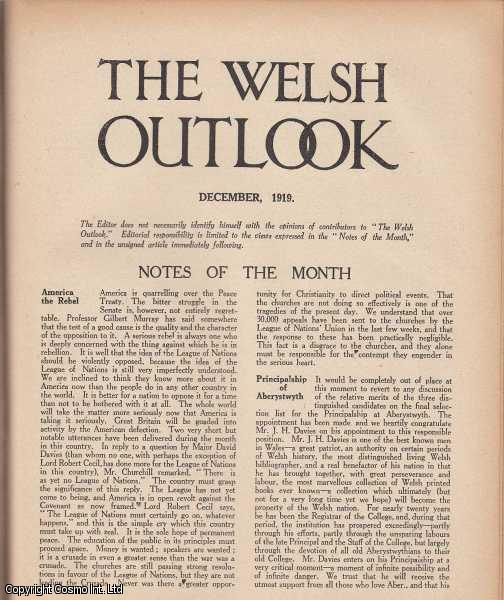 The Welsh Outlook. A Monthly Journal of National Social Progress. December, 1919. Contains; The Outlook: The Spirit of Reaction by T. Gwynn Jones; Welsh Nationality and The Tudors by E. Ernest Hughes; The Future of Liberalism in Wales by J.M. Howell; The Present State of Welsh Drama by J.S. Lewis; A Vagrant by The Dee by J.O. Francis; Eisteddfod Reform by Beriah Gwynfe Evans; Physical Culture in Wales by E. Colston Williams; The Gospel of Bigotry by J.Tywi Jones., Thomas Jones (Editor)
