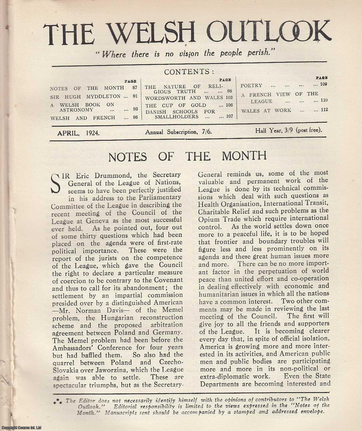 The Welsh Outlook. A Monthly Journal of National Social Progress. April, 1924. Contains; Sir Hugh Myddleton by Evan Jenkins; A Welsh Book on Astronomy by Ifor C. Jones; Welsh and French by Professor O.H. Fynes-Clinton; The Nature of Religious Truth by Rev. Dr. E.E. Thomas; Wordsworth and Wales by Professor H. Wright; The Cup of Gold by Elfyn Williams David; The Danish Schools for Smallholders by Edgar Thomas; A French View of The League by A.O. Roberts; Wales at Work - A Diary of Things Said and Done., Thomas Jones (Editor)