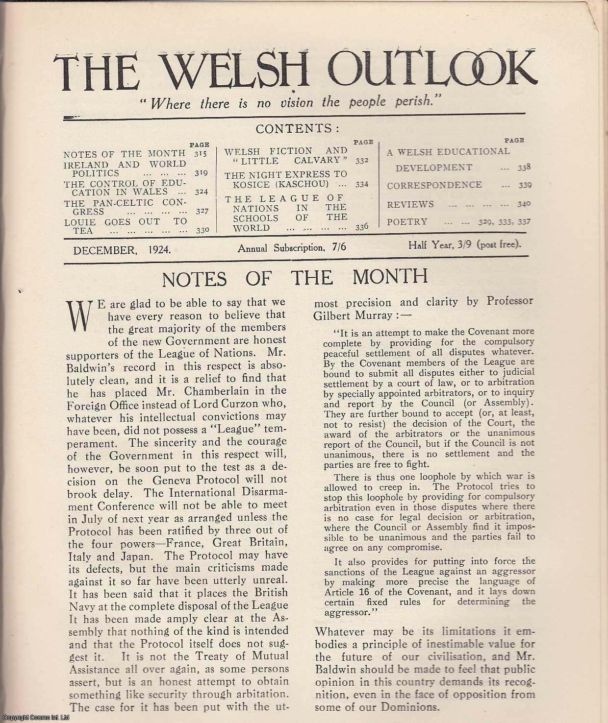 The Welsh Outlook. A Monthly Journal of National Social Progress. December, 1924. Contains; Ireland and World Politics by G.M.Ll. Davies; The Control of Education in Wales by J.C. Davies; The Pan-Celtic Congress by A.O. Roberts; Louie Goes Out to Tea by Vaughan Thomas; Welsh Fiction and Little Calvary by Idwal Jones; The Night Express to Kosice (Kaschau) by J. Emlyn Williams; The League of Nations in The Schools of The World by Gwilym Davies; A Welsh Educational Development by G.J. Griffith., Thomas Jones (Editor)