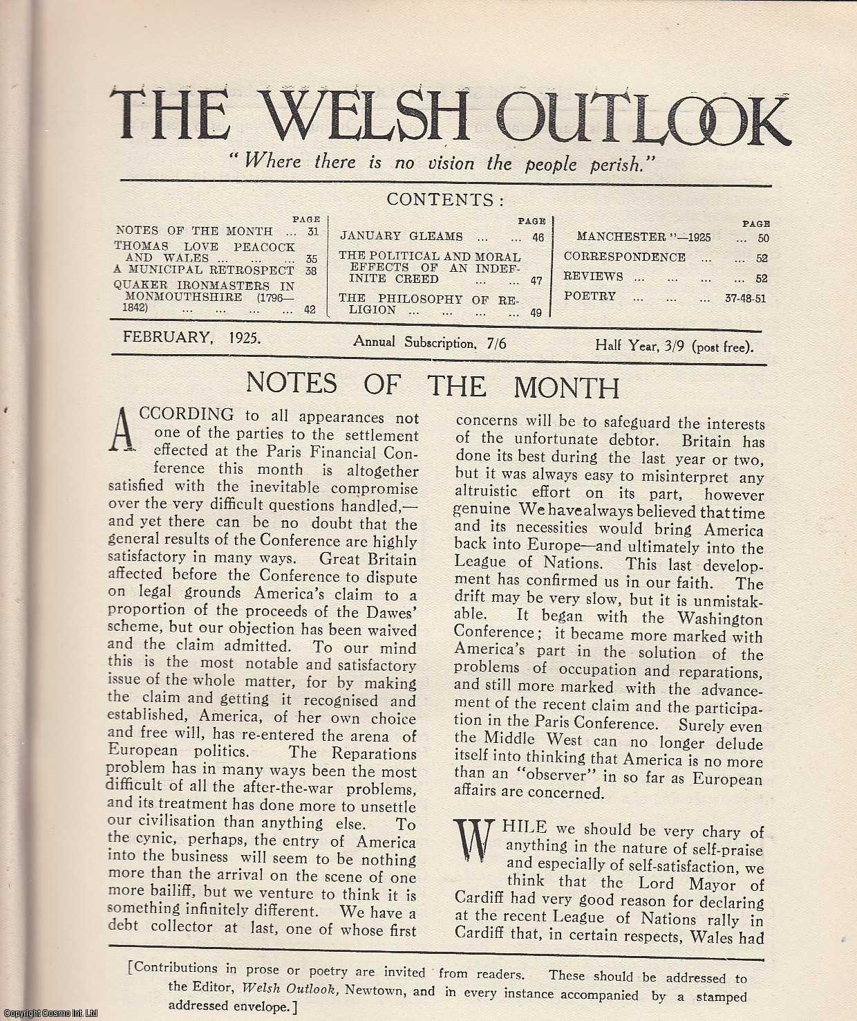 The Welsh Outlook. A Monthly Journal of National Social Progress. February, 1925. Contains; Thomas Love Peacock and Wales by Professor H. Wright; A Municipal Retrospect by Cecil G. Brown; Quaker Ironmasters in Monmouthshire (1796-1842) by A. Gray Jones; The Political and Moral Effects of an Indefinite Creed: A Reply to Dr. E.E. Thomas by J. Arthur Price; The Philosophy of Religion by Rev. Dr. E.E. Thomas; Manchester - 1925: Students of The World in Conference by Owen Griffith., Thomas Jones (Editor)