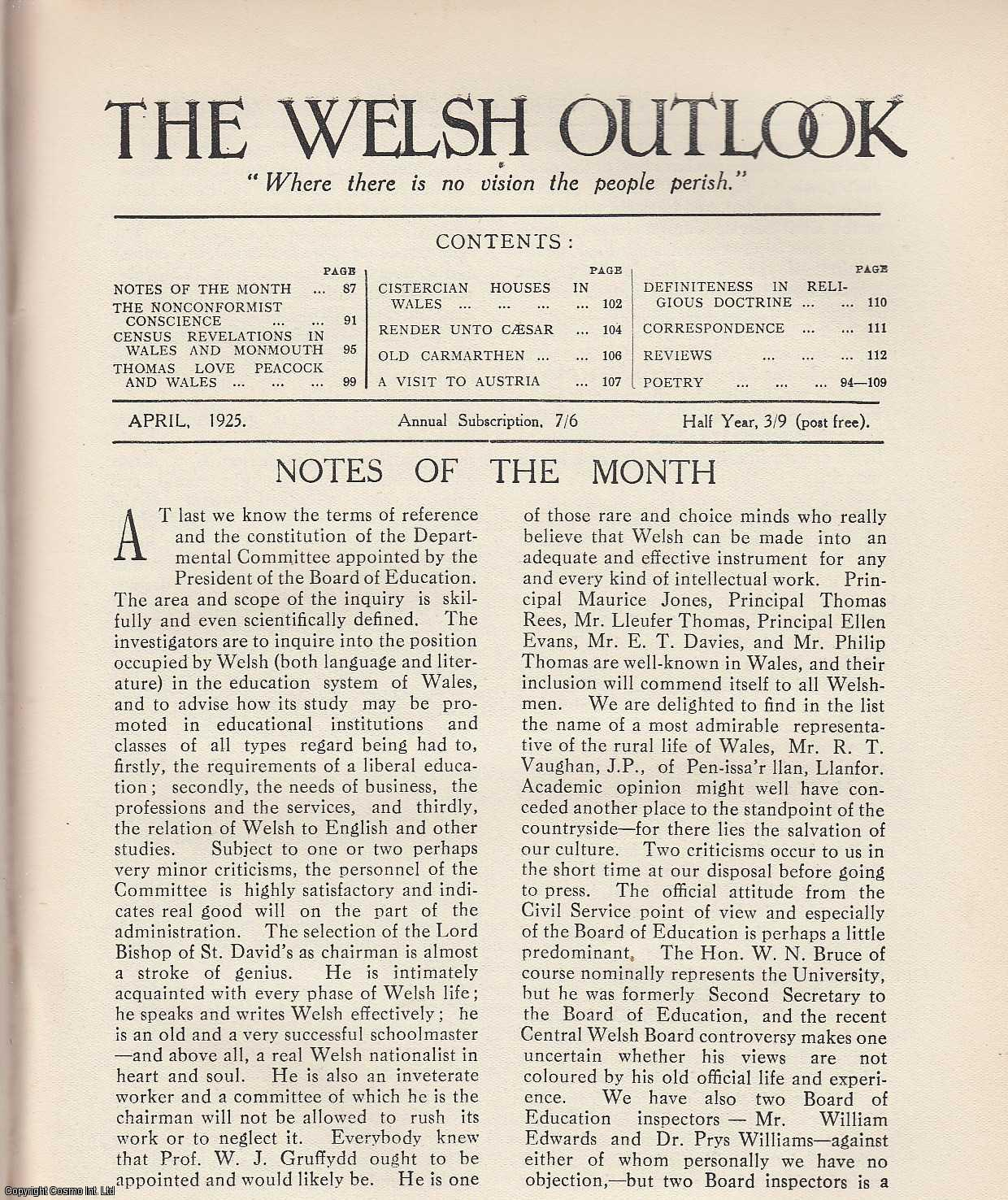 The Welsh Outlook. A Monthly Journal of National Social Progress. April, 1925. Contains; The Nonconformist Conscience by H. Idris Bell; Census Revelations in Wales and Monmouth by J.E. Tomley; Thomas Love Peacock and Wales by Professor H. Wright; Cistercian Houses in Wales by herbert M. Vaughan; Render Unto Caesar by M. Watcyn-Williams; Old Carmarthen by R.M. Thomas; A Visit to Austria (Autumn, 1924) by Mrs. A.P. Graves; Definiteness in Religious Doctrine by Dr. E.E. Thomas., Thomas Jones (Editor)