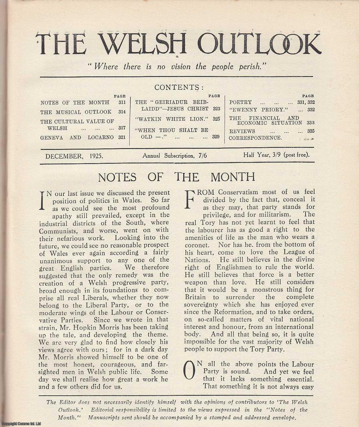 The Welsh Outlook. A Monthly Journal of National Social Progress. December, 1925. Contains; The Musical Outlook by Sir H. Walford Davies; The Cultural Value of Welsh by Professor D. Miall Edwards; Geneva and Locarno by Professor Charles K. Webster; The Geiriadur Beiblaidd - Jesus Christ by Rev. J. Williams Hughes; Watkin White Lion: A Tale of a Summer Flood by Evelyn Lewes; When Thou Shalt be Old by Ellen A.C. Lloyd-Williams; Poetry by A.G. Prys-Jones; Ewenny Priory by D. Rees Williams; The Financial & Economic Outlook by W. Tudor Davies., Thomas Jones (Editor)