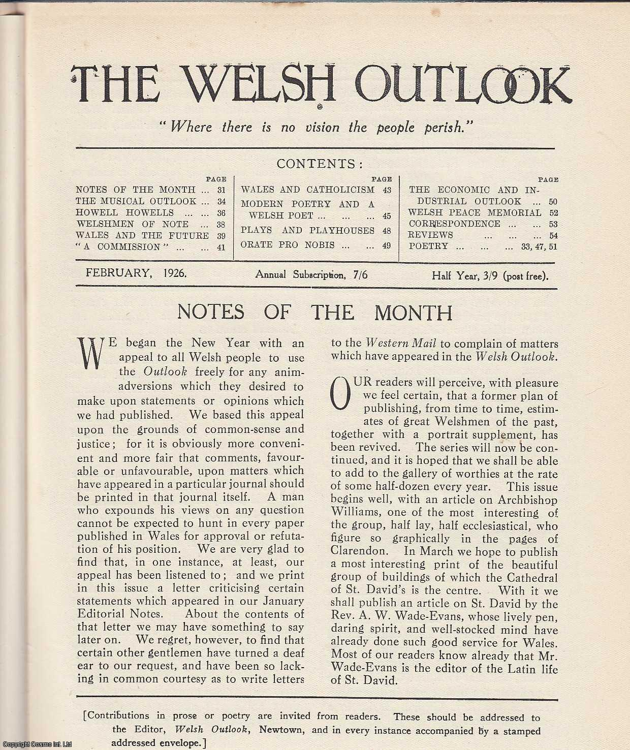 The Welsh Outlook. A Monthly Journal of National Social Progress. February, 1926. Contains; The Musical Outlook by Sir Walford Davies; Howell Howells: An Appreciation by D. James; Welshmen of Note: Archbishop Williams, 1582-1650 by A. Grace Roberts; Wales and The Future by D. Rees Williams; A Commission: Its Omissions and its Mission by J. Lloyd Thomas; Wales and Catholicism by J.E. de Hirsch-Davies; Modern Poetry and a Welsh Poet by E.A. Reid; Plays and Playhouses by Ifan Kyrle Fletcher; Orate Pro Nobis by Rev. Herbert Morgan; The Economic & Industrial Outlook by W. Tudor Davies; Poetry by J. Ellis Williams., Thomas Jones (Editor)