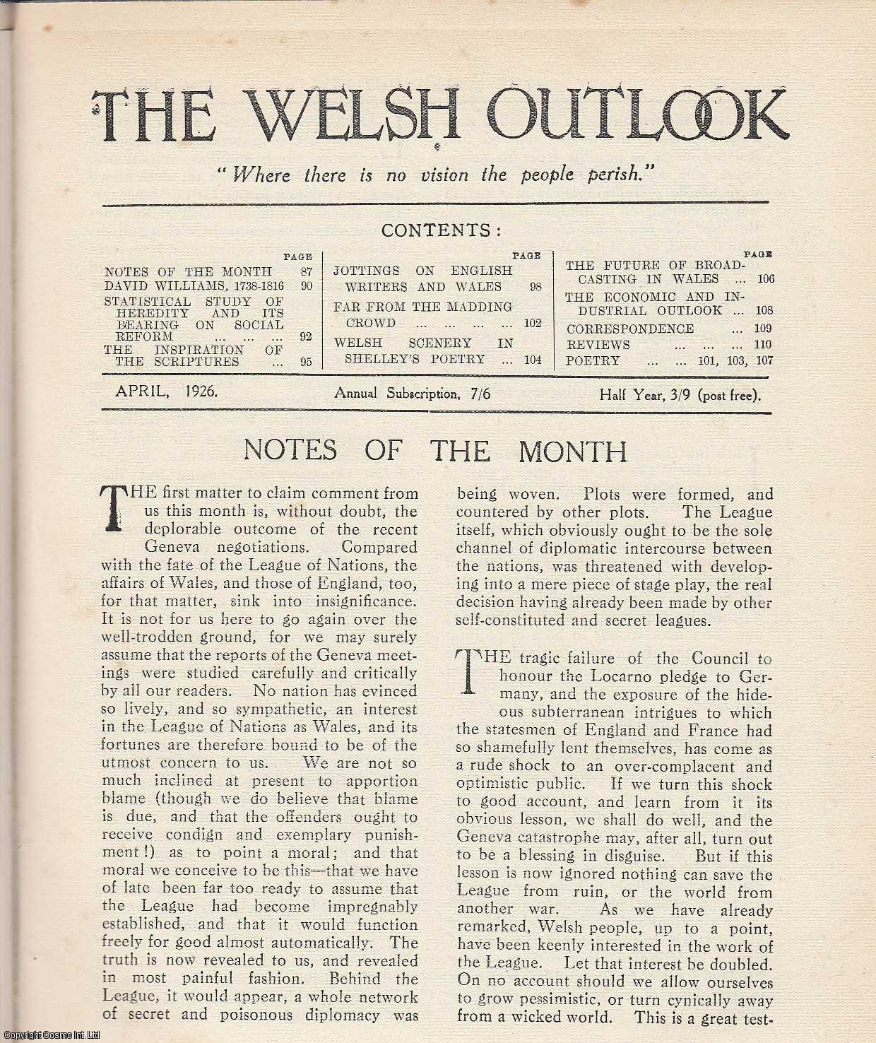 The Welsh Outlook. A Monthly Journal of National Social Progress. April, 1926. Contains; David Williams, 1738-1816 by W. Philip Williams; The Statistical Study of Heredity and its Bearing on Social Reform by D. Caradog Jones; The Inspiration of The Scriptures by Dr. Cynddylan Jones; Jottings on English Writers and Wales - Henry Cary by Prof. H. Wright; Far from The Madding Crowd: An Unknown Country in Wales by R.E. Davies; Welsh Scenery in Shelley's Poetry by Rev. Z. Mather; The Future of Broadcasting in Wales by J.W. Powell; The Economic & Industrial Outlook by W. Tudor Davies., Thomas Jones (Editor)