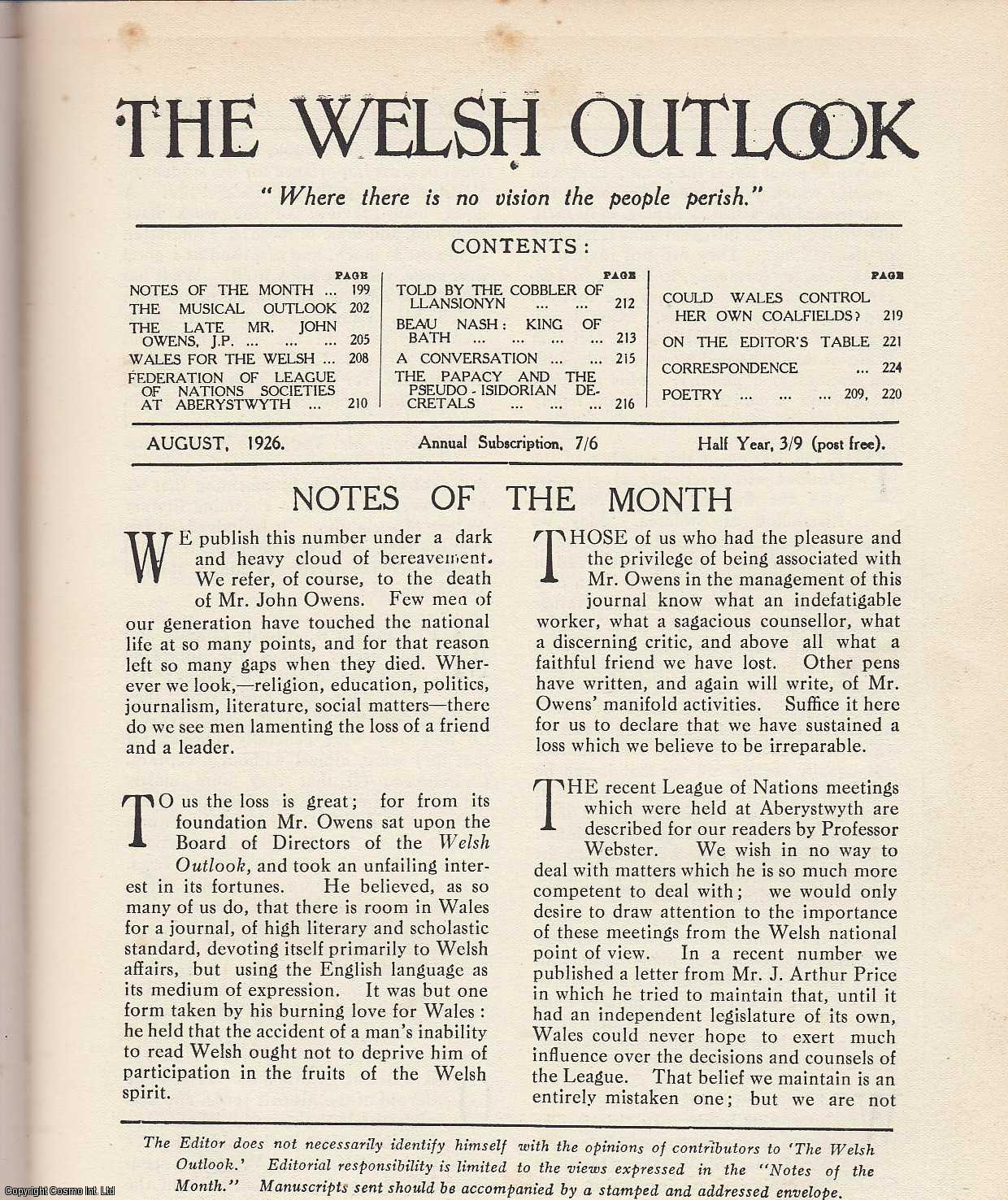 The Welsh Outlook. A Monthly Journal of National Social Progress. August, 1926. Contains; The Musical Outlook by Sir Walford Davies; The Late Mr. John Owens, J.P. by R.R. Williams; Wales for The Welsh: What Then? by E. Ebrard Rees; Federation of League of Nations Societies at Aberystwyth by Professor Webster; Told by The Cobbler of Llansionyn by R. Lloyd Hughes; Beau Nash: King of Bath by Idris Williams; A Conversation: Between Mr. Love-The-Lord and Mr. Moralman, of Chalfont St. Giles by Elined Kotschnig-Prys; The Papacy and The Pseudo-Isidorian Decretals by J.E. de Hirsch-Davies; Could Wales Control Her Own Coalfields: A Nationalist Viewpoint by W. Tudor Davies., Thomas Jones (Editor)