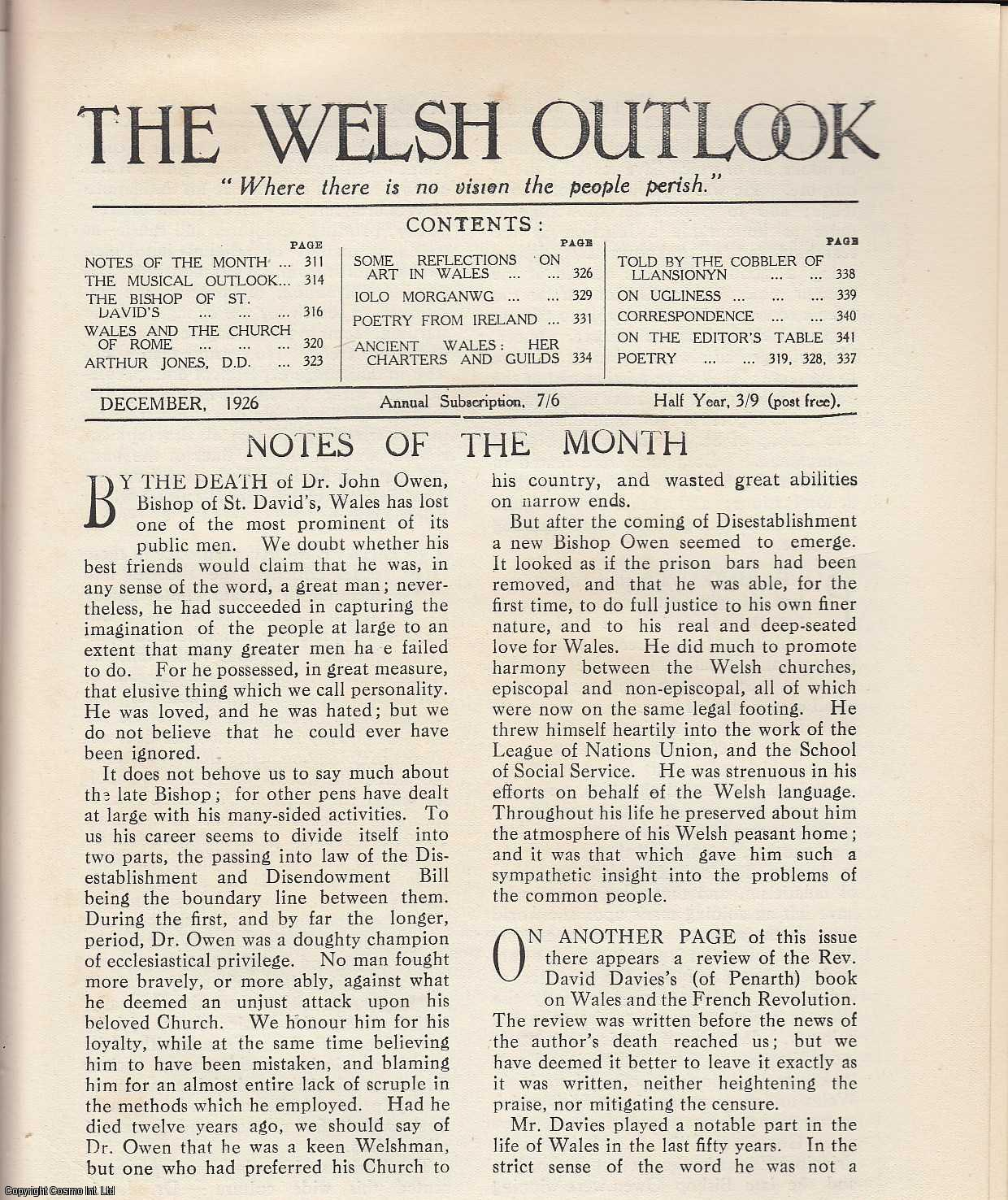 The Welsh Outlook. A Monthly Journal of National Social Progress. December, 1926. Contains; The Musical Outlook by Sir Walford Davies; The Bishop of St. David's: Appreciations by Frank Morgan; Wales and The Church of Rome by Rev. A.W. Wade-Evans; Arthur Jones, D.D: A Pioneer of Education in Wales by Rev. Z. Mather; Some Reflections on Art in Wales by Hywel Davies; Iolo Morganwg by Rev. D. Delta Evans; Poetry from Ireland by Arthur G. Lucas; Ancient Wales: Her Charters and Guilds by Tudor A. Morgan; Told by The Cobbler of Llansionym by J.R. Lloyd Hughes; On Ugliness by W.S. Purchon., Thomas Jones (Editor)