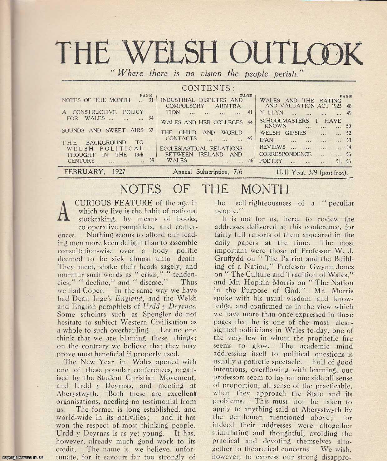 The Welsh Outlook. A Monthly Journal of National Social Progress. February, 1927. Contains; A Constructive Policy for Wales by T.P. Ellis; Sounds and Sweet Airs by Lynn Doyle; The Background to Welsh Political Thought in The 19th Century by T. Evans; Industrial Disputes and Compulsory Arbitration by D. Henry Rees; Wales and her Colleges by J.M.J.; The Child and World Contacts by rev. Watcyn M. Price; Ecclesiastical Relations between Ireland and Wales: In The Eleventh and Twelfth Centuries by Rev. T. Mardy Rees; Wales and The Rating and Valuation Act, 1925 by Rusticus; Y Llyn by Eluned Temple; Schoolmasters I have Known: Mr. William Griffith Howell, Rhondda by Defynnog Treherbert; Welsh Gipsies by R.E. Davies; Ifan by Gwyneth M. Mills., Thomas Jones (Editor)