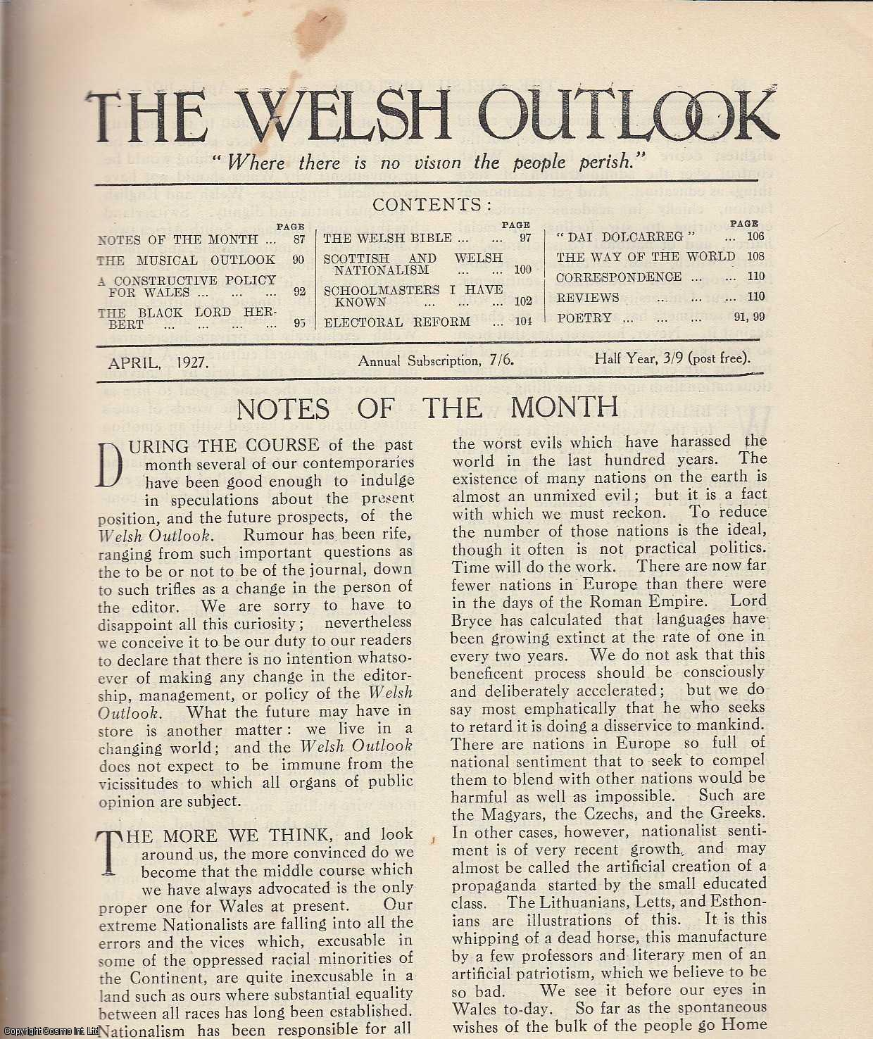 The Welsh Outlook. A Monthly Journal of National Social Progress. April, 1927. Contains; The Musical Outlook by Sir Walford Davies; A Constructive Policy for Wales by T.P. Ellis; The Black Lord Herbert and his book of Autobiography by J. Kyrle Fletcher; The Welsh Bible: Its Influence on The National Character by D. Delta Evans; Scottish and Welsh Nationalism: Its Revival, Significance, and Historical Associations by T.R. Evans; Schoolmasters I have Known: Mr. William Griffith Howell, Rhondda by Defynnog; Electoral Reform by D. Rees Williams; Dai Dolcarreg by Gwyneth M. Mills; The Way of The World: An International Diary by Rev. Gwilym Davies., Thomas Jones (Editor)