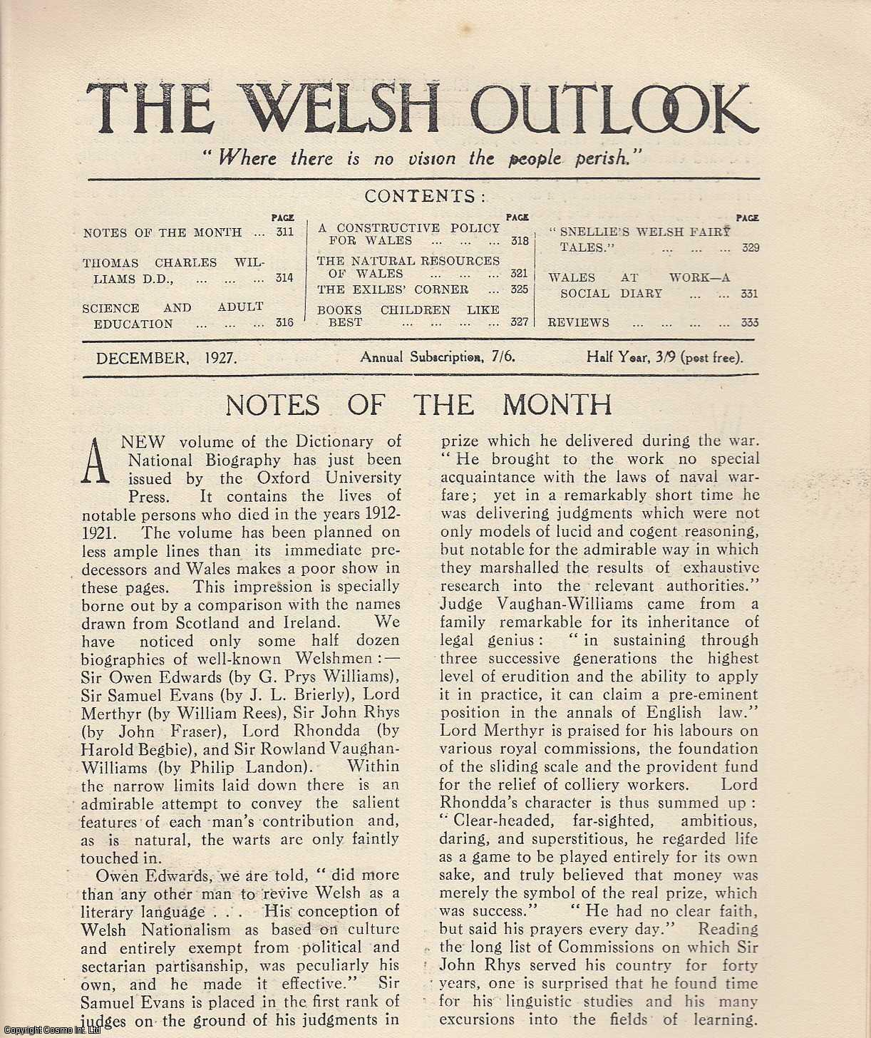 The Welsh Outlook. A Monthly Journal of National Social Progress. December, 1927. Contains; Thomas Charles Williams, D.D. by Rev. John Roberts; Science and Adult Education by C.A. Edwards; A Constructive Policy for Wales by T.P. Ellis; The Natural Resources of Wales by F.J. North; The Exile's Corner: Hugh Jones - Prisoner and Pioneer; Books Children like best: An Enquiry by E.T. Owen & J. Lloyd Jones; S'Nellie's Welsh Fairy Tales: The Old Conjurer by Eleanor Boniface; Wales at Work - A Social Diary by Rev. Gwilym Davies., Thomas Jones (Editor)